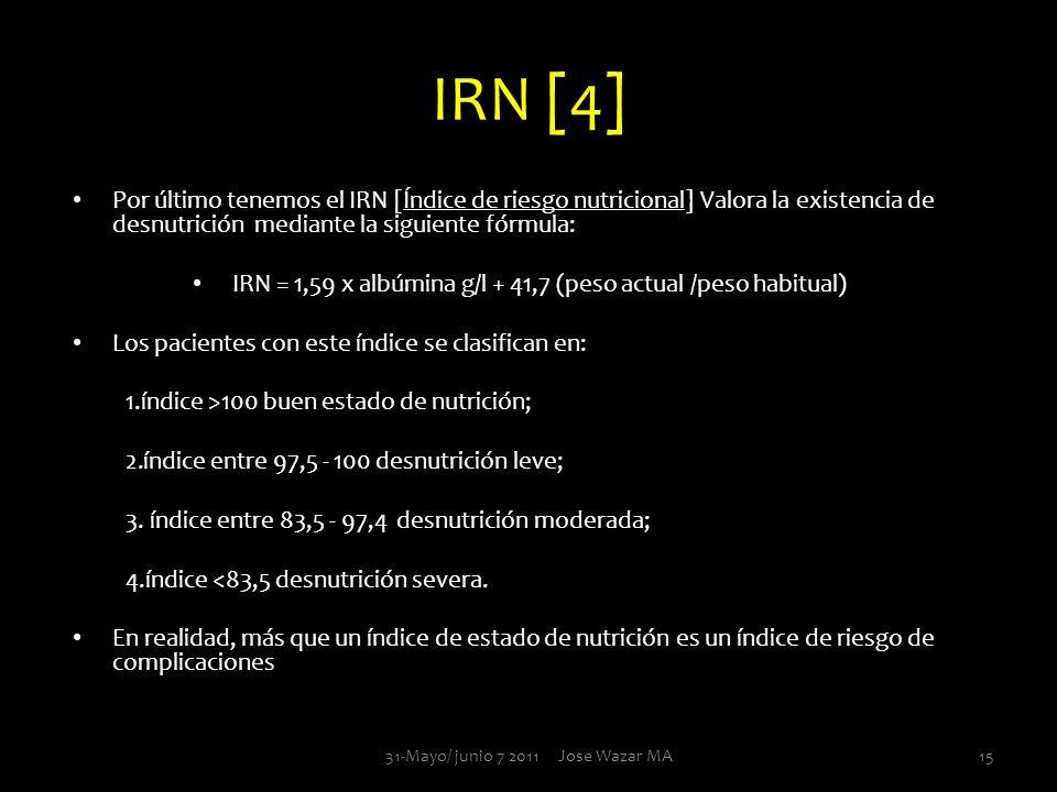 IRN [4] Por último tenemos el IRN [Índice de riesgo nutricional] Valora la existencia de desnutrición mediante la siguiente fórmula: